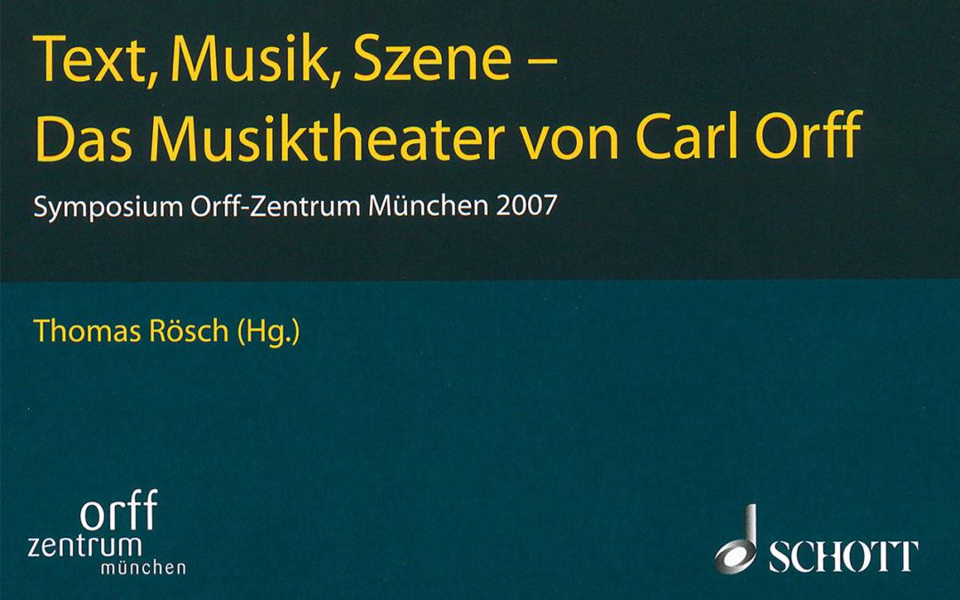 Orff-Zentrum München; Carl Orff; OZM; Thomas Rösch: Text, Musik, Szene - Das Musiktheater von Carl Orff Symposium Orff-Zentrum München 2007